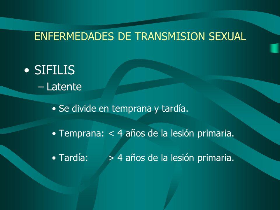 ENFERMEDADES DE TRANSMISION SEXUAL SIFILIS –Latente Se divide en temprana y tardía. Temprana:< 4 años de la lesión primaria. Tardía: > 4 años de la le