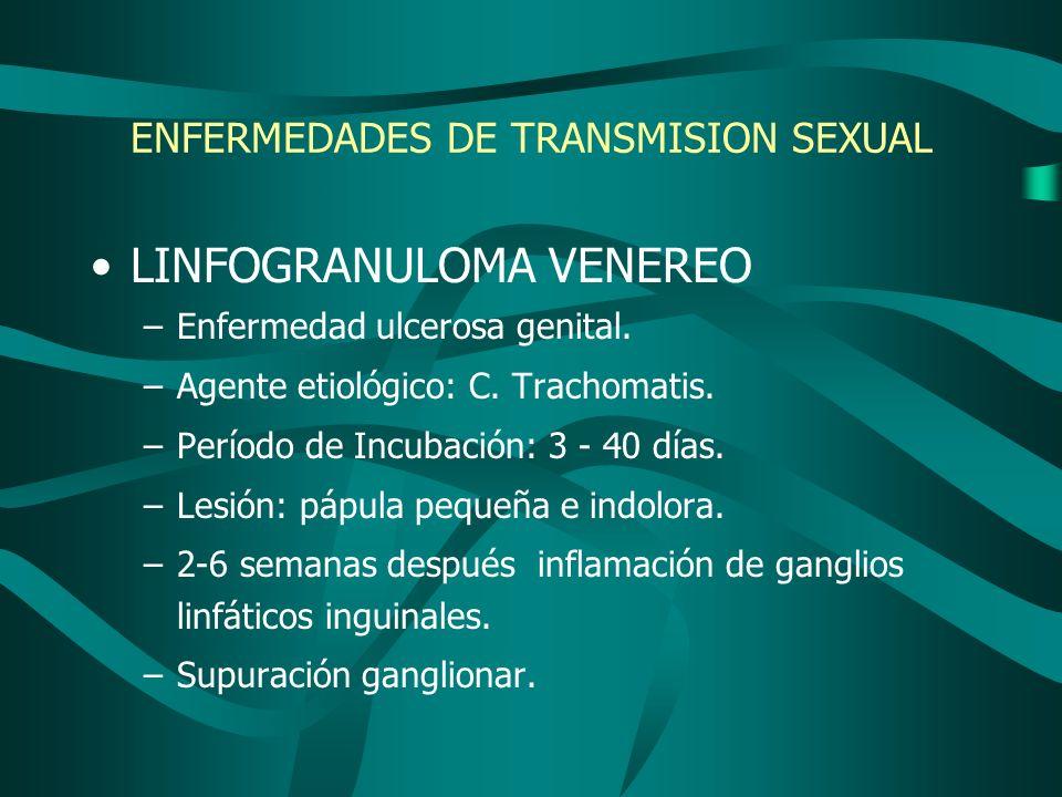 ENFERMEDADES DE TRANSMISION SEXUAL LINFOGRANULOMA VENEREO –Enfermedad ulcerosa genital. –Agente etiológico: C. Trachomatis. –Período de Incubación: 3