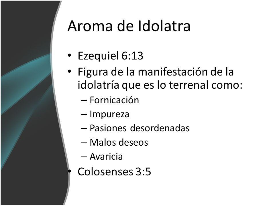 Aroma de Idolatra Ezequiel 6:13 Figura de la manifestación de la idolatría que es lo terrenal como: – Fornicación – Impureza – Pasiones desordenadas –