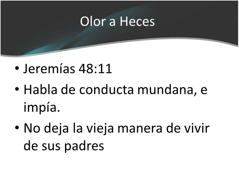 Olor a Heces Jeremías 48:11 Habla de conducta mundana, e impía. No deja la vieja manera de vivir de sus padres