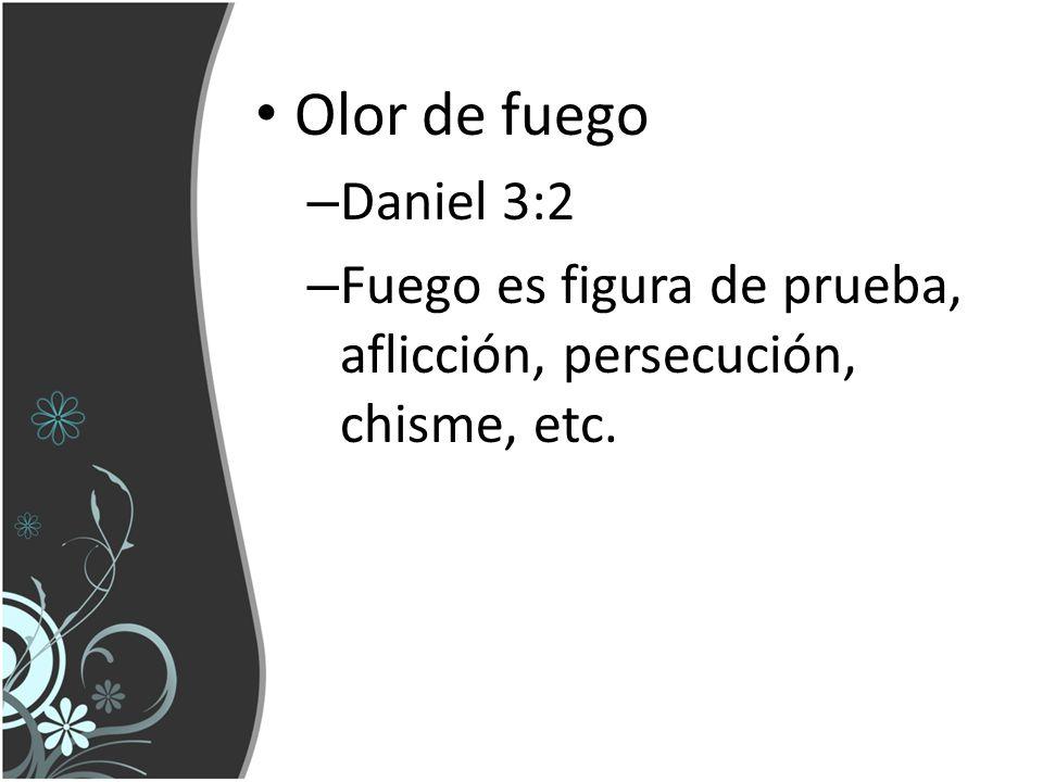 Olor de fuego – Daniel 3:2 – Fuego es figura de prueba, aflicción, persecución, chisme, etc.