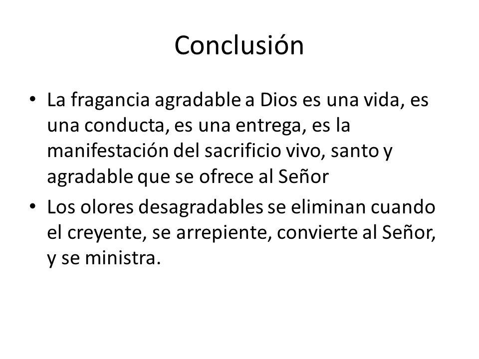 Conclusión La fragancia agradable a Dios es una vida, es una conducta, es una entrega, es la manifestación del sacrificio vivo, santo y agradable que