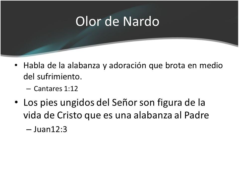 Olor de Nardo Habla de la alabanza y adoración que brota en medio del sufrimiento. – Cantares 1:12 Los pies ungidos del Señor son figura de la vida de