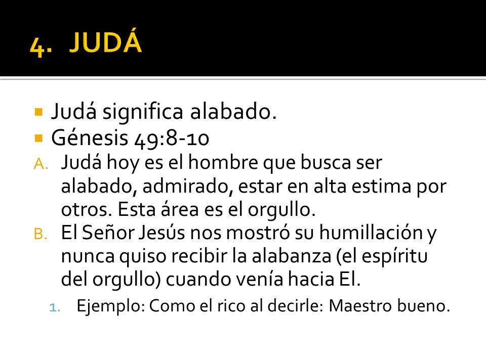Judá significa alabado. Génesis 49:8-10 A. Judá hoy es el hombre que busca ser alabado, admirado, estar en alta estima por otros. Esta área es el orgu