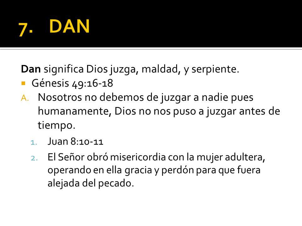 Dan significa Dios juzga, maldad, y serpiente. Génesis 49:16-18 A. Nosotros no debemos de juzgar a nadie pues humanamente, Dios no nos puso a juzgar a
