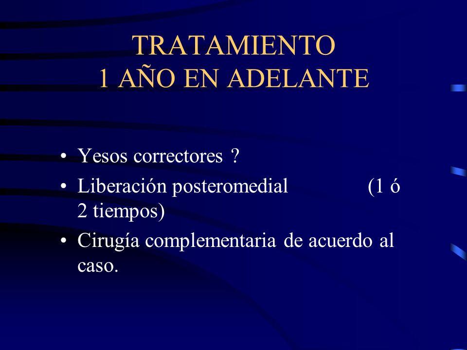 TRATAMIENTO 1 AÑO EN ADELANTE Yesos correctores ? Liberación posteromedial (1 ó 2 tiempos) Cirugía complementaria de acuerdo al caso.