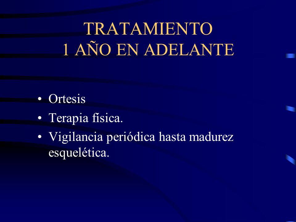 TRATAMIENTO 1 AÑO EN ADELANTE Ortesis Terapia física. Vigilancia periódica hasta madurez esquelética.