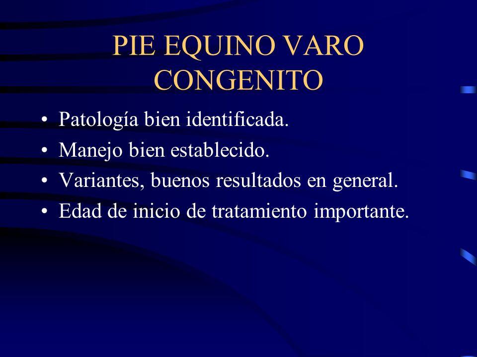 PIE EQUINO VARO CONGENITO Patología bien identificada. Manejo bien establecido. Variantes, buenos resultados en general. Edad de inicio de tratamiento