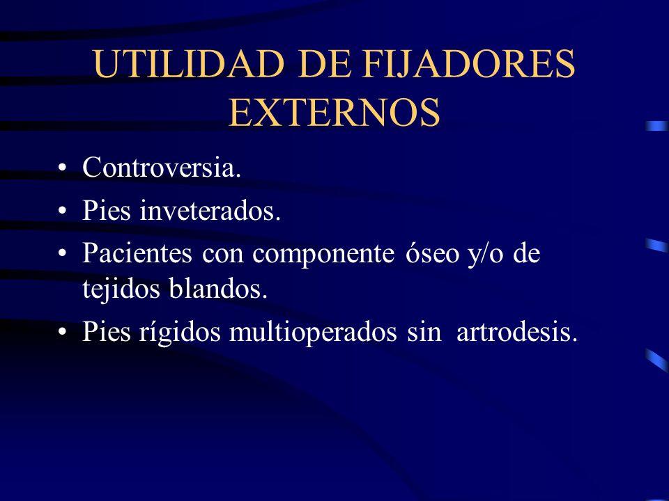 UTILIDAD DE FIJADORES EXTERNOS Controversia. Pies inveterados. Pacientes con componente óseo y/o de tejidos blandos. Pies rígidos multioperados sin ar