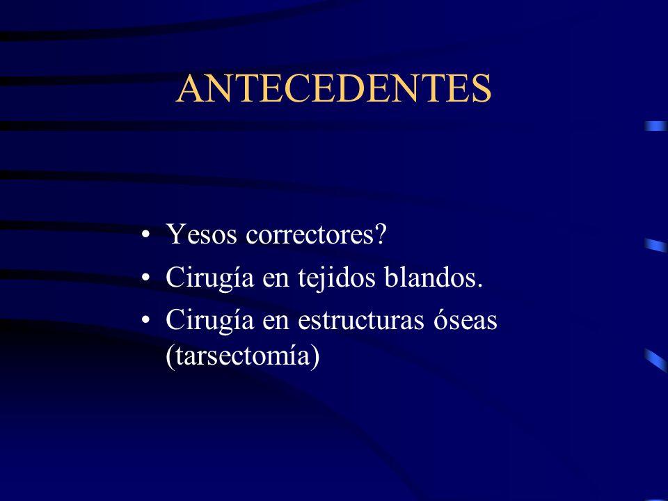 ANTECEDENTES Yesos correctores? Cirugía en tejidos blandos. Cirugía en estructuras óseas (tarsectomía)