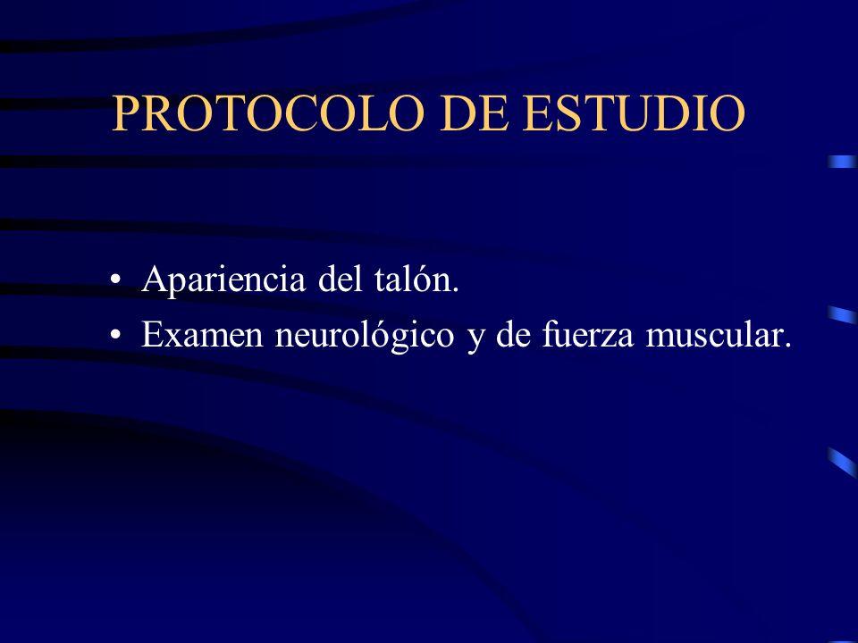 PROTOCOLO DE ESTUDIO Apariencia del talón. Examen neurológico y de fuerza muscular.