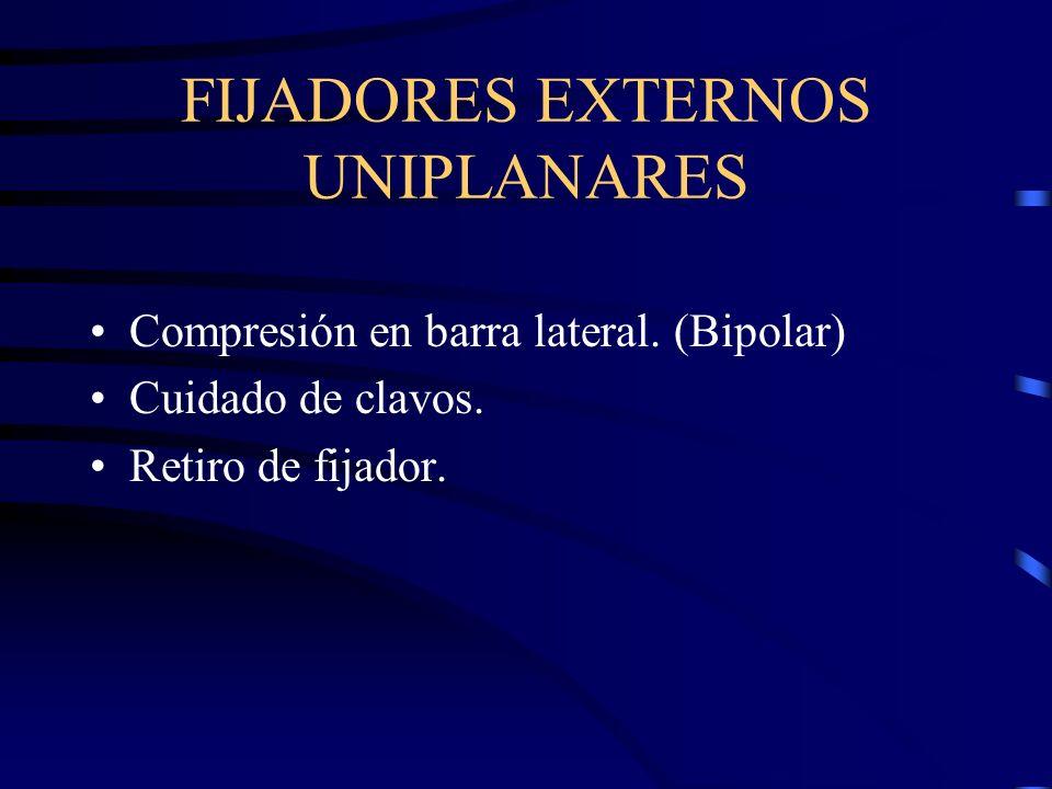 FIJADORES EXTERNOS UNIPLANARES Compresión en barra lateral. (Bipolar) Cuidado de clavos. Retiro de fijador.