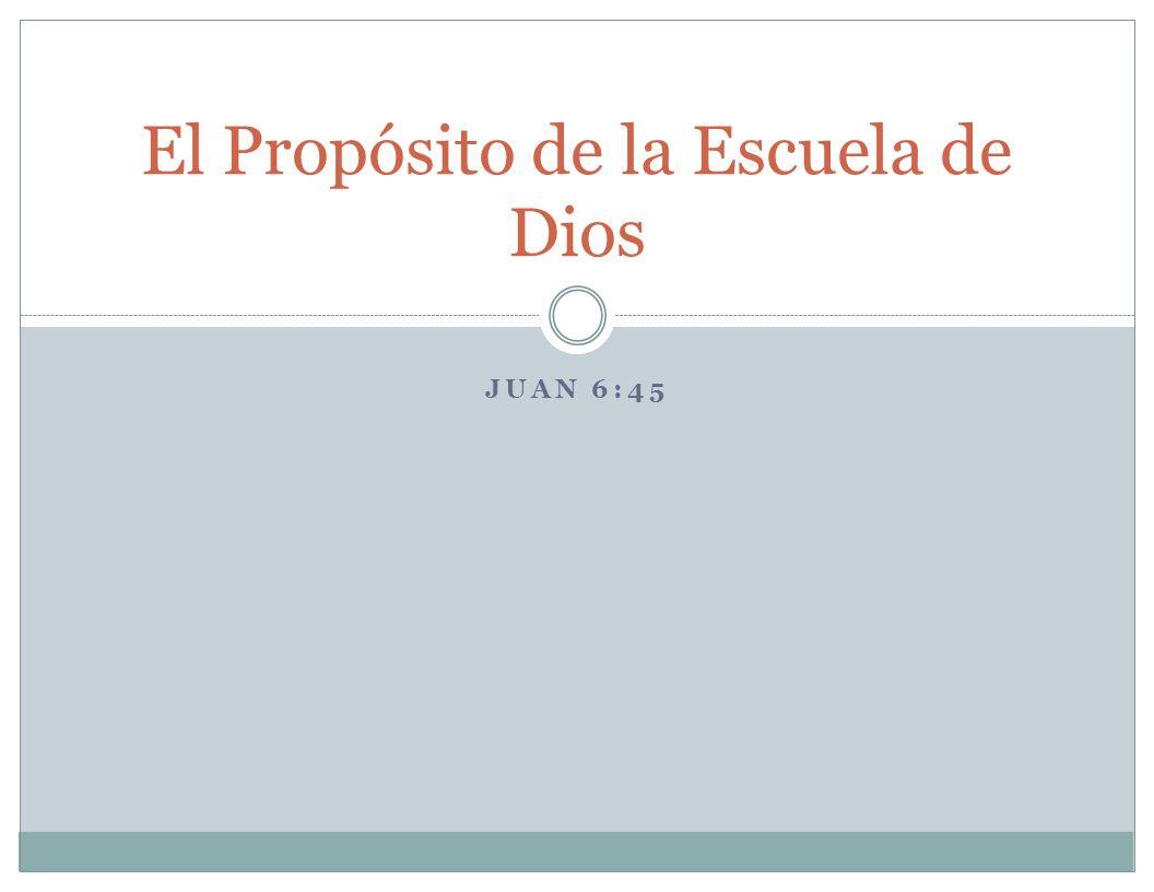 JUAN 6:45 El Propósito de la Escuela de Dios