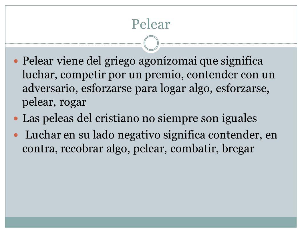 Pelear Pelear viene del griego agonízomai que significa luchar, competir por un premio, contender con un adversario, esforzarse para logar algo, esfor