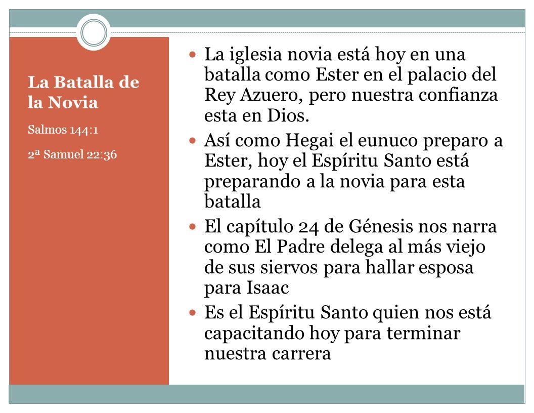 La Batalla de la Novia Salmos 144:1 2ª Samuel 22:36 La iglesia novia está hoy en una batalla como Ester en el palacio del Rey Azuero, pero nuestra con