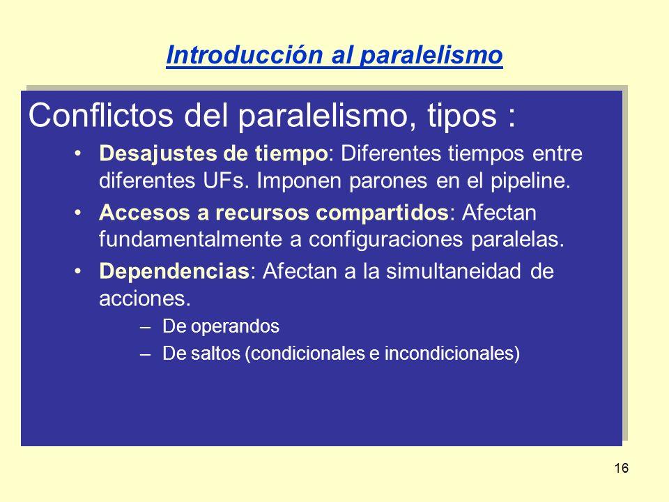16 Conflictos del paralelismo, tipos : Desajustes de tiempo: Diferentes tiempos entre diferentes UFs. Imponen parones en el pipeline. Accesos a recurs