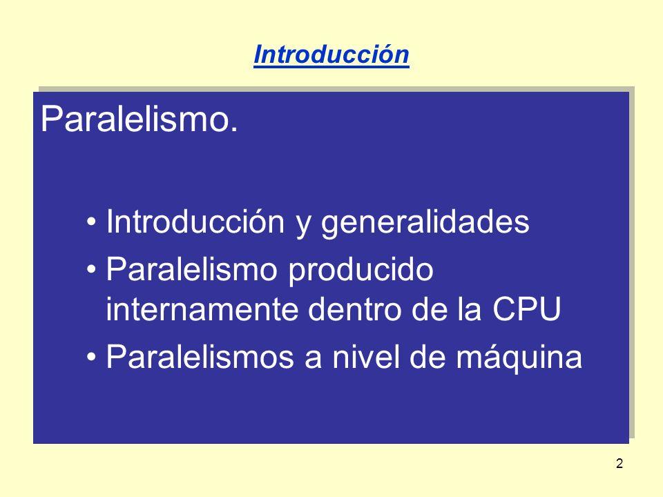 2 Paralelismo. Introducción y generalidades Paralelismo producido internamente dentro de la CPU Paralelismos a nivel de máquina Paralelismo. Introducc