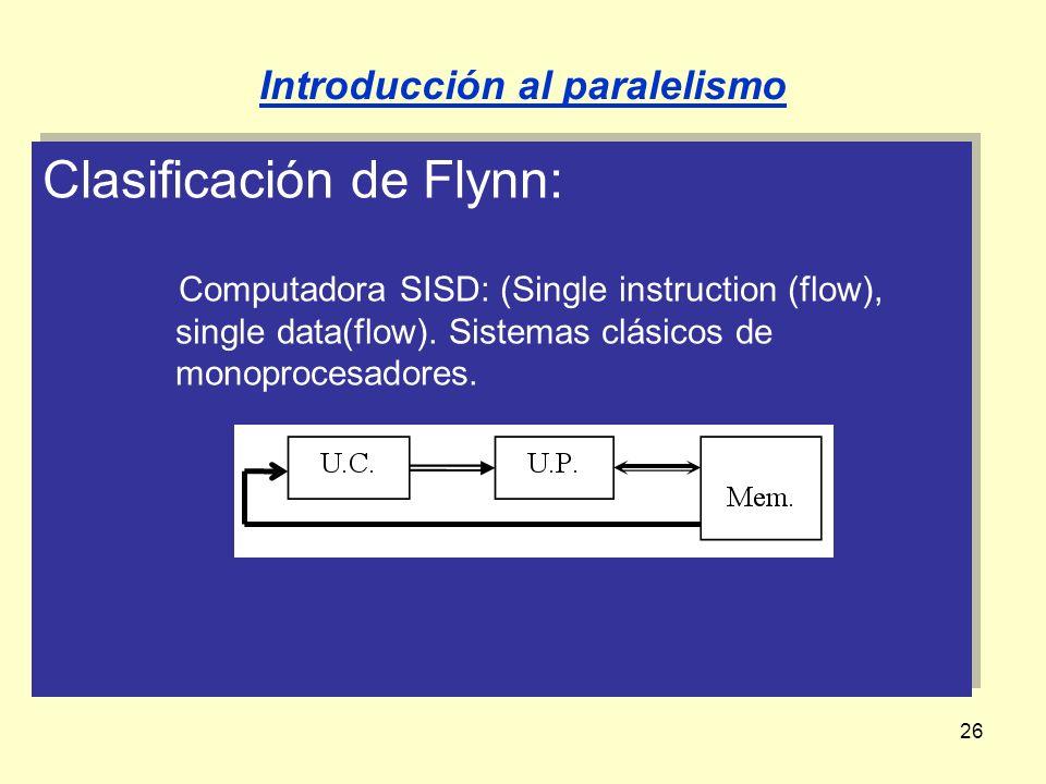 26 Clasificación de Flynn: Computadora SISD: (Single instruction (flow), single data(flow). Sistemas clásicos de monoprocesadores. Clasificación de Fl