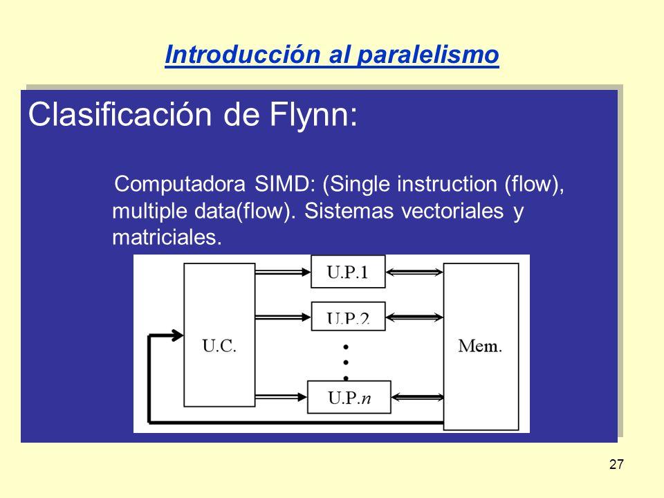 27 Clasificación de Flynn: Computadora SIMD: (Single instruction (flow), multiple data(flow). Sistemas vectoriales y matriciales. Clasificación de Fly