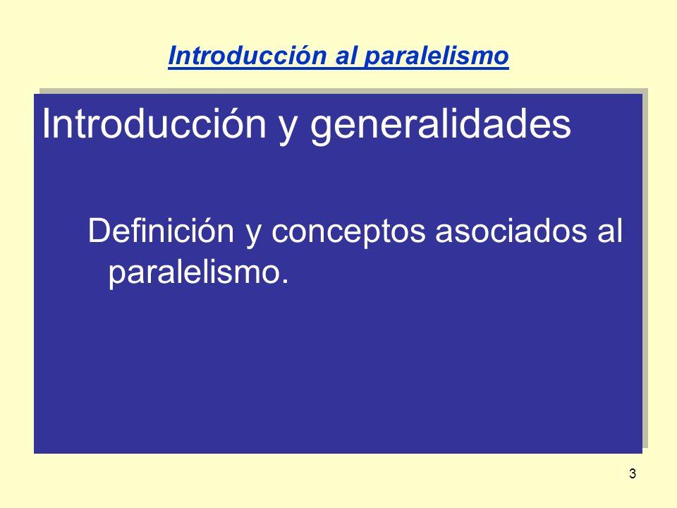 3 Introducción y generalidades Definición y conceptos asociados al paralelismo. Introducción y generalidades Definición y conceptos asociados al paral