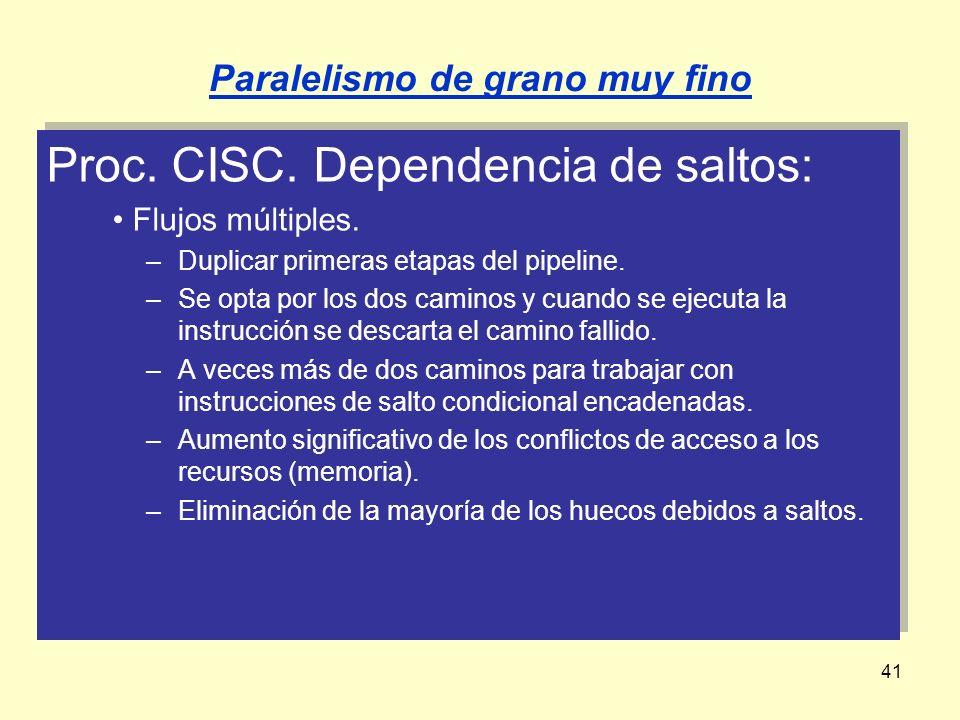 41 Proc. CISC. Dependencia de saltos: Flujos múltiples. –Duplicar primeras etapas del pipeline. –Se opta por los dos caminos y cuando se ejecuta la in