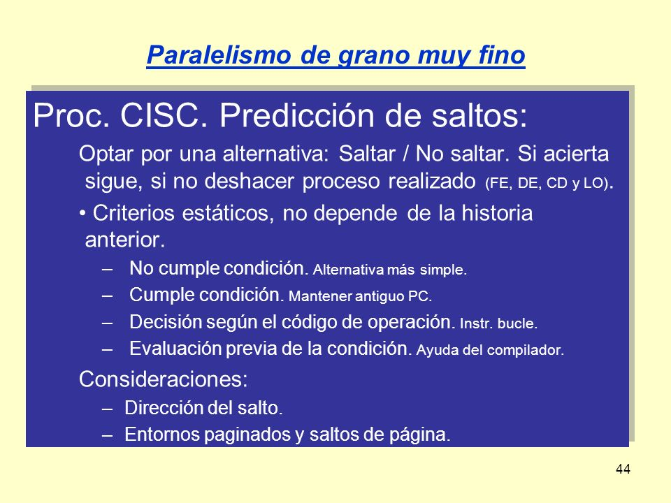 44 Proc. CISC. Predicción de saltos: Optar por una alternativa: Saltar / No saltar. Si acierta sigue, si no deshacer proceso realizado (FE, DE, CD y L