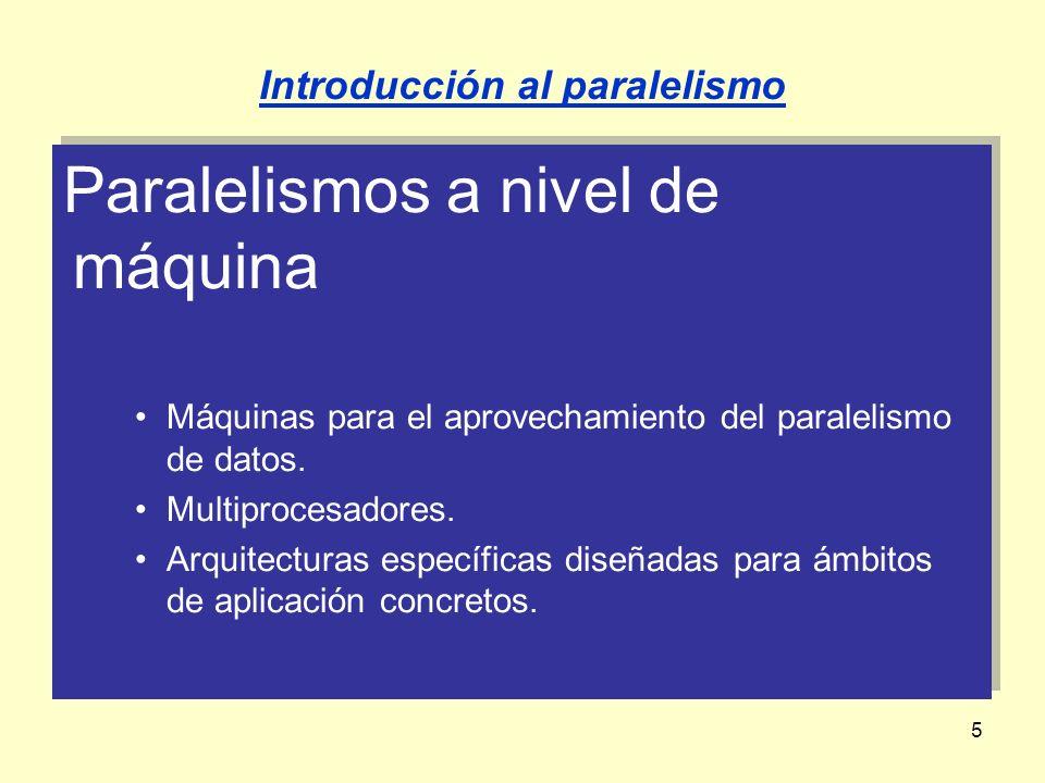 5 Paralelismos a nivel de máquina Máquinas para el aprovechamiento del paralelismo de datos. Multiprocesadores. Arquitecturas específicas diseñadas pa