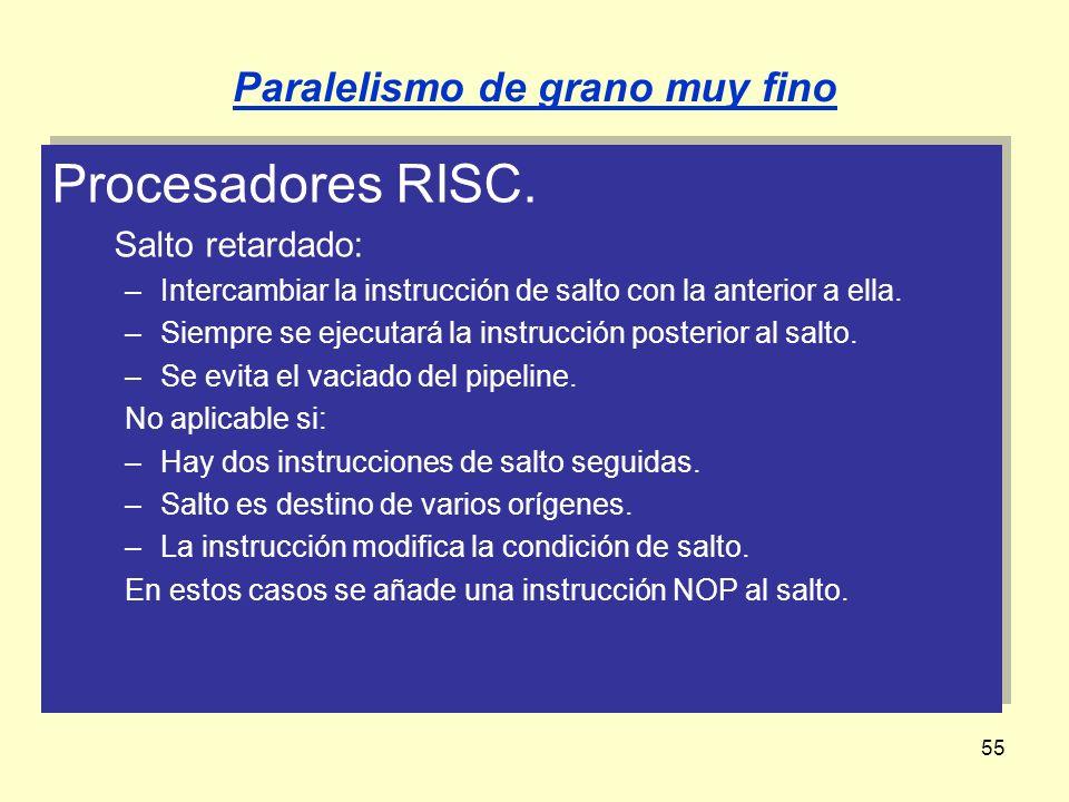 55 Procesadores RISC. Salto retardado: –Intercambiar la instrucción de salto con la anterior a ella. –Siempre se ejecutará la instrucción posterior al
