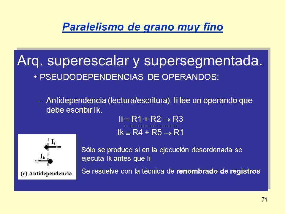 71 Paralelismo de grano muy fino Arq. superescalar y supersegmentada. PSEUDODEPENDENCIAS DE OPERANDOS: Antidependencia (lectura/escritura): Ii lee un
