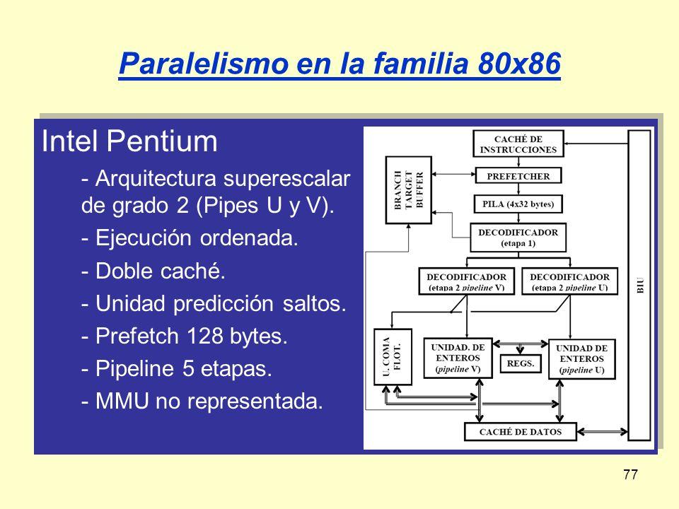 77 Paralelismo en la familia 80x86 Intel Pentium - Arquitectura superescalar de grado 2 (Pipes U y V). - Ejecución ordenada. - Doble caché. - Unidad p