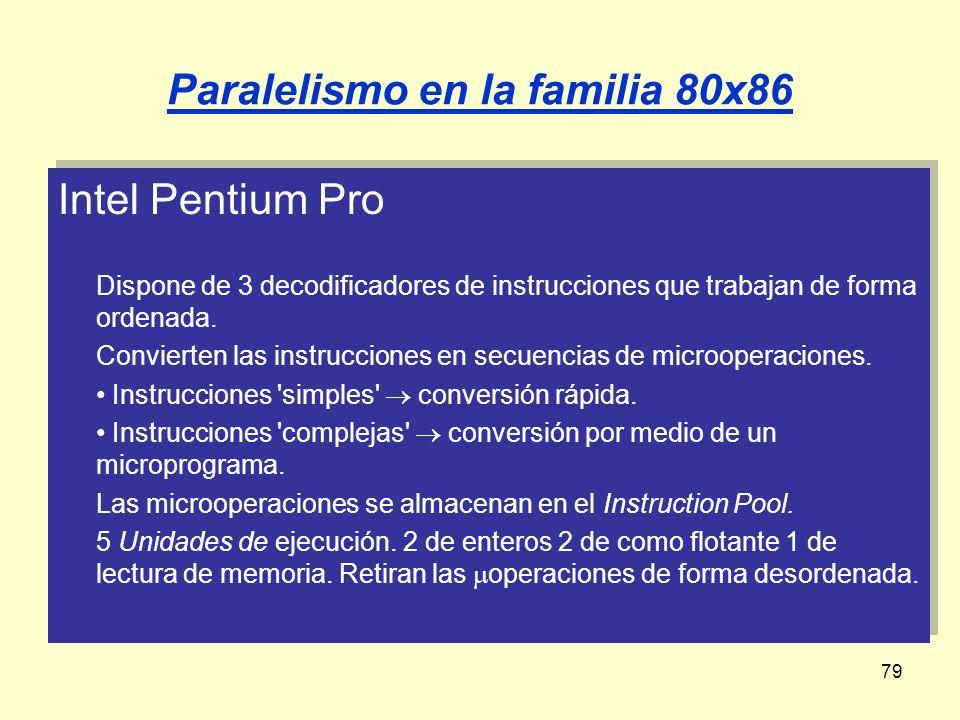 79 Paralelismo en la familia 80x86 Intel Pentium Pro Dispone de 3 decodificadores de instrucciones que trabajan de forma ordenada. Convierten las inst