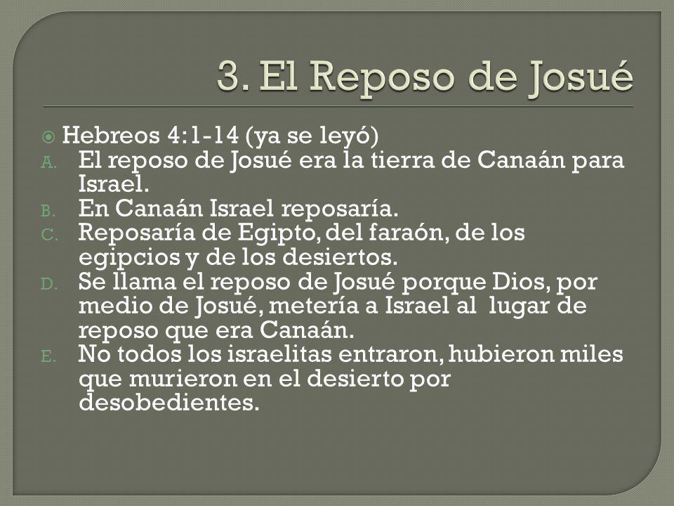 Hebreos 4:1-14 (ya se leyó) A. El reposo de Josué era la tierra de Canaán para Israel. B. En Canaán Israel reposaría. C. Reposaría de Egipto, del fara