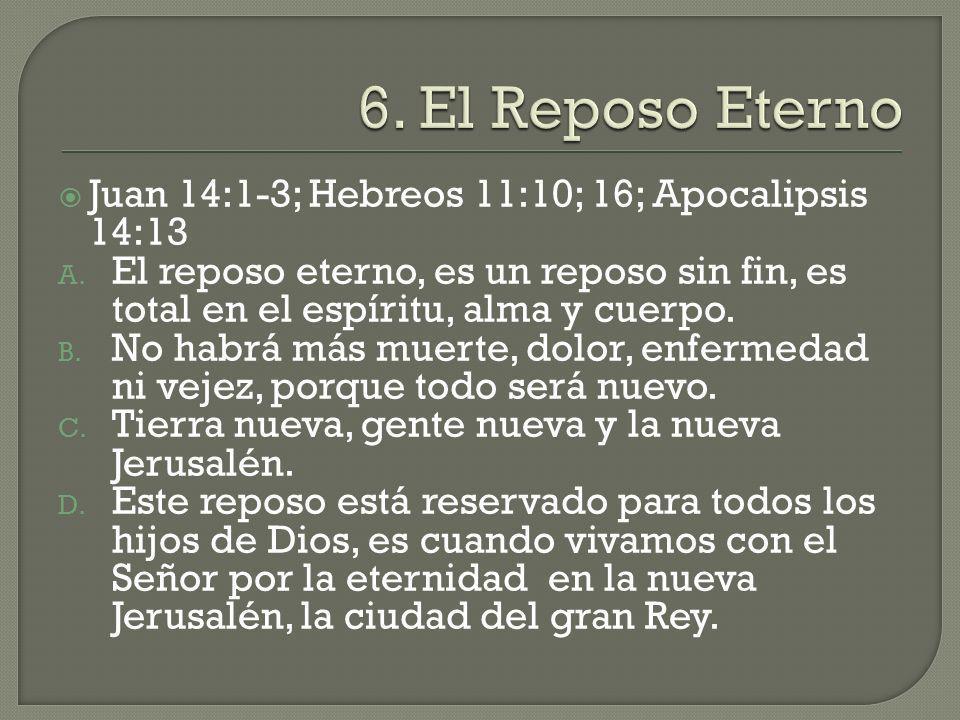 Juan 14:1-3; Hebreos 11:10; 16; Apocalipsis 14:13 A. El reposo eterno, es un reposo sin fin, es total en el espíritu, alma y cuerpo. B. No habrá más m