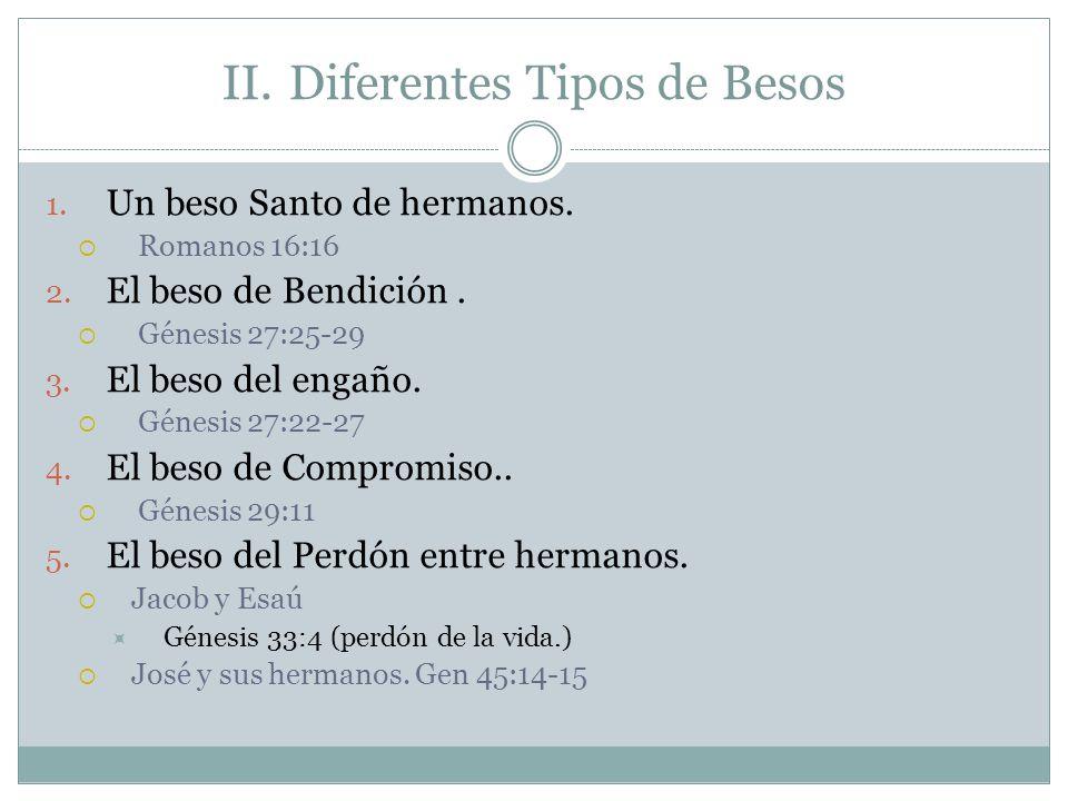 II.Diferentes Tipos de Besos 1. Un beso Santo de hermanos. Romanos 16:16 2. El beso de Bendición. Génesis 27:25-29 3. El beso del engaño. Génesis 27:2
