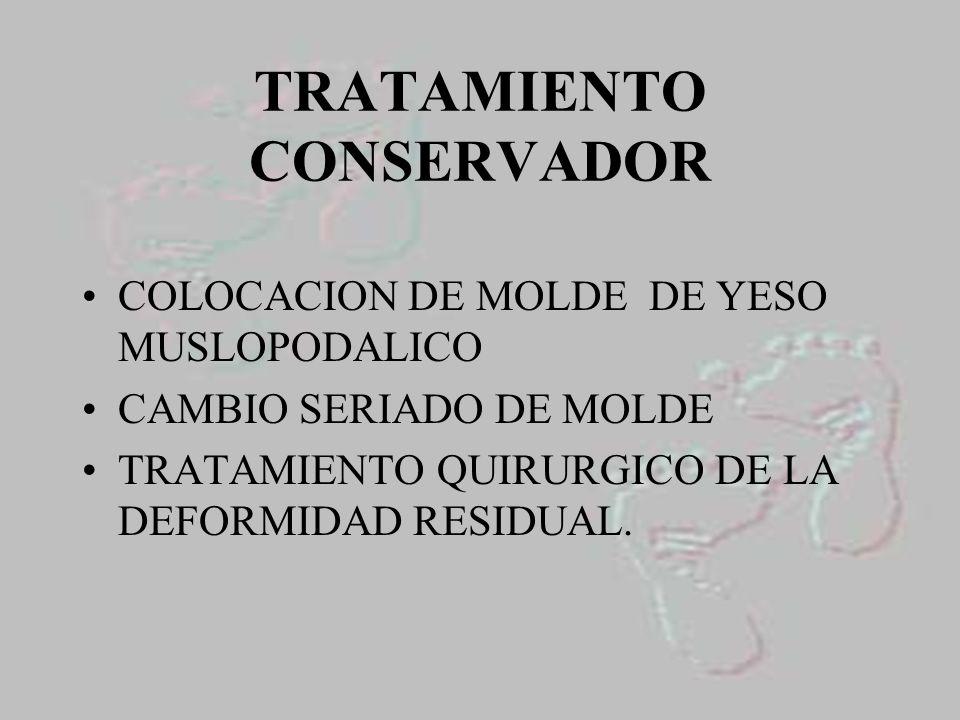 TRATAMIENTO CONSERVADOR COLOCACION DE MOLDE DE YESO MUSLOPODALICO CAMBIO SERIADO DE MOLDE TRATAMIENTO QUIRURGICO DE LA DEFORMIDAD RESIDUAL.