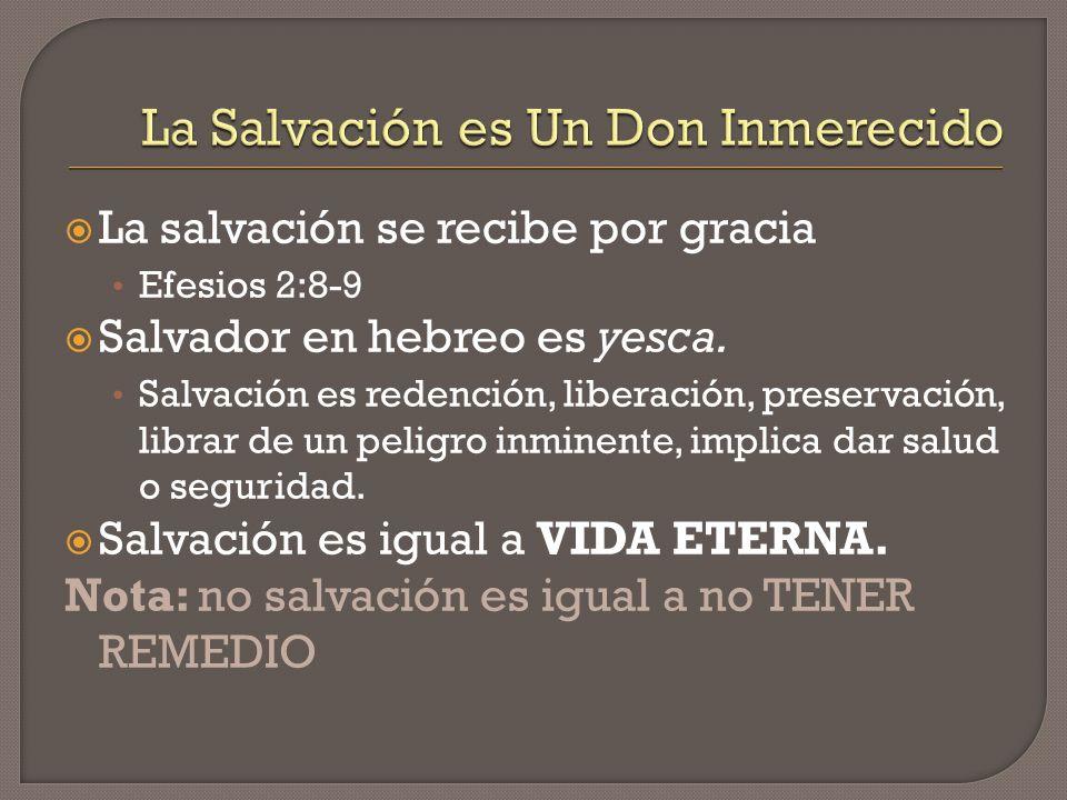 La salvación se recibe por gracia Efesios 2:8-9 Salvador en hebreo es yesca. Salvación es redención, liberación, preservación, librar de un peligro in