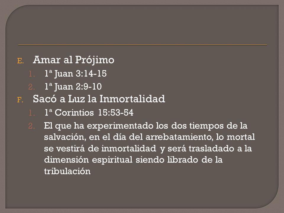 E. Amar al Prójimo 1. 1ª Juan 3:14-15 2. 1ª Juan 2:9-10 F. Sacó a Luz la Inmortalidad 1. 1ª Corintios 15:53-54 2. El que ha experimentado los dos tiem