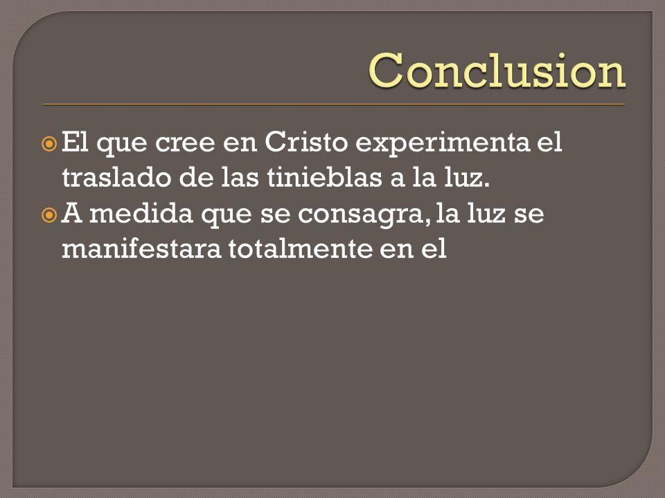 El que cree en Cristo experimenta el traslado de las tinieblas a la luz. A medida que se consagra, la luz se manifestara totalmente en el