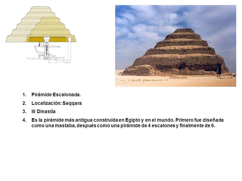 1.Pirámide Escalonada. 2.Localización: Saqqara 3.III Dinastía 4.Es la pirámide más antigua construida en Egipto y en el mundo. Primero fue diseñada co