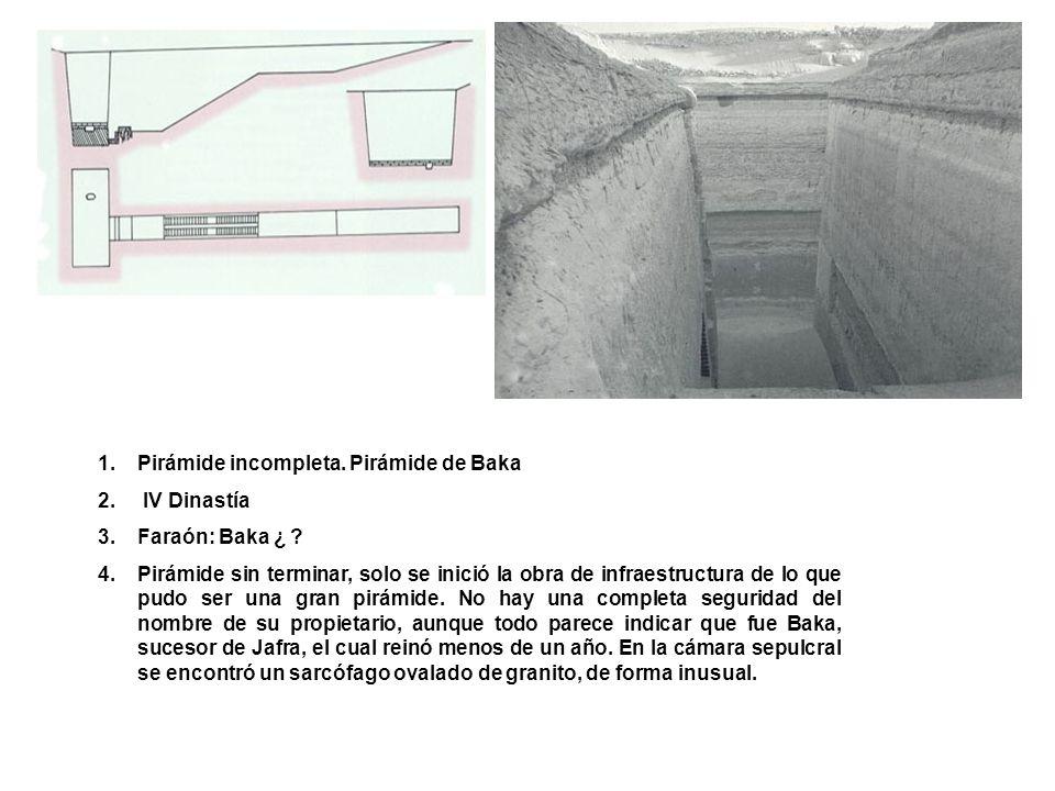 1.Pirámide incompleta. Pirámide de Baka 2. IV Dinastía 3.Faraón: Baka ¿ ? 4.Pirámide sin terminar, solo se inició la obra de infraestructura de lo que