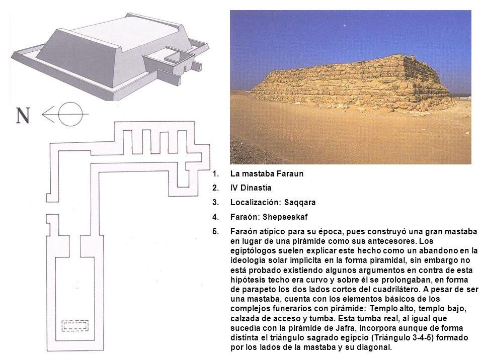 1.La mastaba Faraun 2.IV Dinastía 3.Localización: Saqqara 4.Faraón: Shepseskaf 5.Faraón atípico para su época, pues construyó una gran mastaba en luga