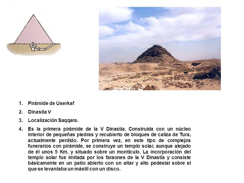 1.Pirámide de Userkaf 2.Dinastía V 3.Localización Saqqara. 4.Es la primera pirámide de la V Dinastía. Construida con un núcleo interior de pequeñas pi