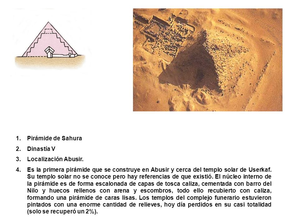 1.Pirámide de Sahura 2.Dinastía V 3.Localización Abusir. 4.Es la primera pirámide que se construye en Abusir y cerca del templo solar de Userkaf. Su t