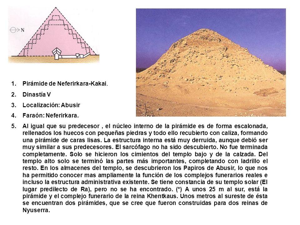 1.Pirámide de Neferirkara-Kakai. 2.Dinastía V 3.Localización: Abusir 4.Faraón: Neferirkara. 5.Al igual que su predecesor, el núcleo interno de la pirá
