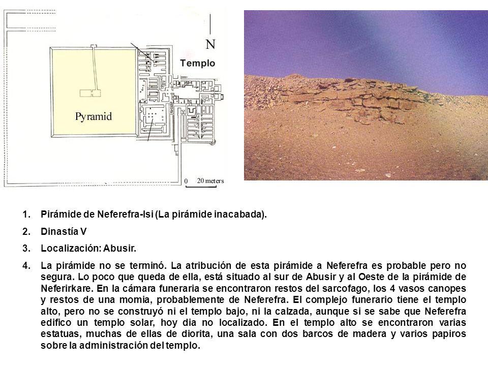 1.Pirámide de Neferefra-Isi (La pirámide inacabada). 2.Dinastía V 3.Localización: Abusir. 4.La pirámide no se terminó. La atribución de esta pirámide