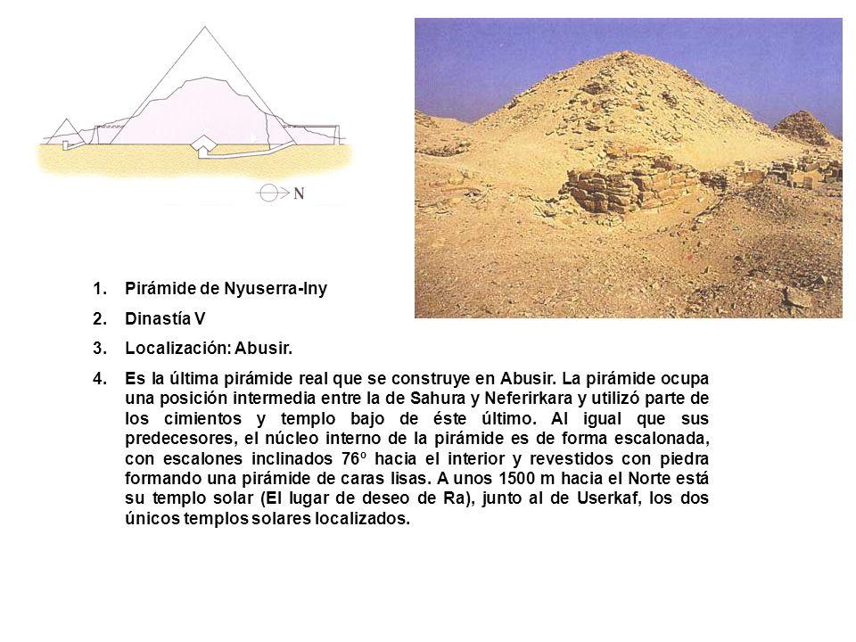 1.Pirámide de Nyuserra-Iny 2.Dinastía V 3.Localización: Abusir. 4.Es la última pirámide real que se construye en Abusir. La pirámide ocupa una posició