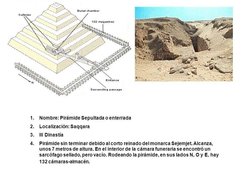 1.Nombre: Pirámide Sepultada o enterrada 2.Localización: Saqqara 3.III Dinastía 4.Pirámide sin terminar debido al corto reinado del monarca Sejemjet.