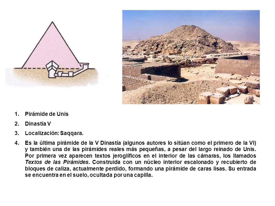1.Pirámide de Unis 2.Dinastía V 3.Localización: Saqqara. 4.Es la última pirámide de la V Dinastía (algunos autores lo sitúan como el primero de la VI)