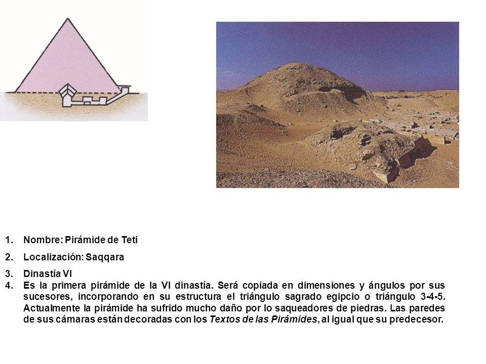 1.Nombre: Pirámide de Teti 2.Localización: Saqqara 3.Dinastía VI 4.Es la primera pirámide de la VI dinastía. Será copiada en dimensiones y ángulos por
