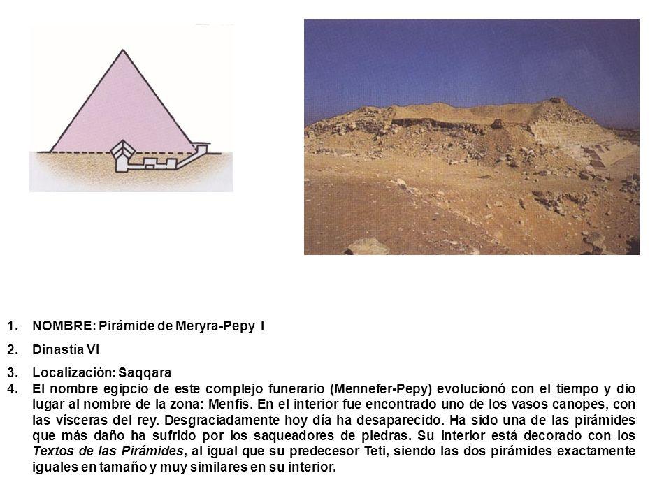 1.NOMBRE: Pirámide de Meryra-Pepy I 2.Dinastía VI 3.Localización: Saqqara 4.El nombre egipcio de este complejo funerario (Mennefer-Pepy) evolucionó co